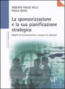 Libro La sponsorizzazione e la sua pianificazione strategica. Modelli di funzionamento e processi di selezione Roberto P. Nelli , Paola Bensi