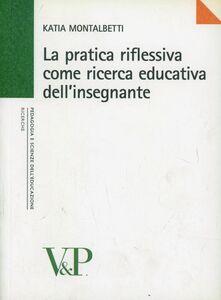 Foto Cover di La pratica riflessiva come ricerca educativa dell'insegnante, Libro di Katia Montalbetti, edito da Vita e Pensiero
