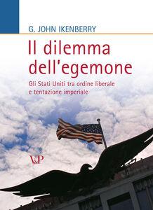 Il dilemma dell'egemone. Gli Stati Uniti tra ordine liberale e tentazione imperiale