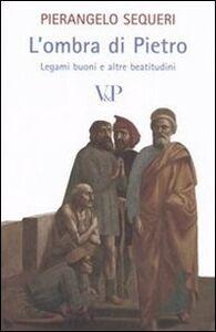 Libro L' ombra di Pietro. Legami buoni e altre beatitudini Pierangelo Sequeri