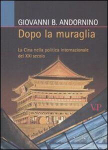 Foto Cover di Dopo la muraglia. La Cina nella politica internazionale del XXI secolo, Libro di Giovanni B. Andornino, edito da Vita e Pensiero