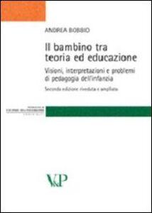 Libro Il bambino tra teoria ed educazione. Visioni, interpretazioni e problemi di pedagogia dell'infanzia Andrea Bobbio