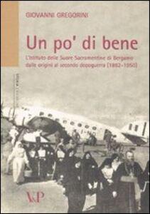 Libro Un po' di bene. L'istituto delle Suore Sacramentine di Bergamo dalle origini al secondo dopoguerra (1882-1950) Giovanni Gregorini