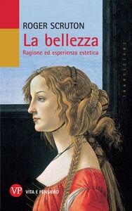 Libro La bellezza. Ragione ed esperienza estetica Roger Scruton
