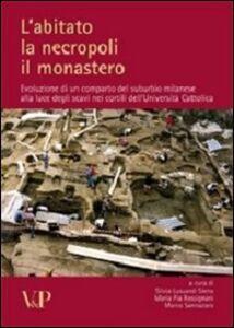 Libro L' abitato, la necropoli, il monastero. Evoluzione di un comparto del suburbio milanese alla luce degli scavi nei cortili dell'Università Cattolica