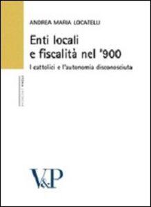 Libro Enti locali e fiscalità nel '900. I cattolici e l'autonomia disconosciuta Andrea M. Locatelli