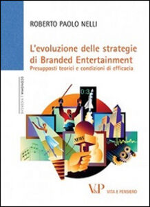 Foto Cover di L' Evoluzione delle strategie di branded entertainment. Presupposti teorici e condizioni di efficacia, Libro di Roberto P. Nelli, edito da Vita e Pensiero