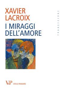 Foto Cover di I miraggi dell'amore, Libro di Xavier Lacroix, edito da Vita e Pensiero
