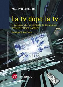 La tv dopo la tv. Il decennio che ha cambiato la televisione: scenario, offerta, pubblico.pdf