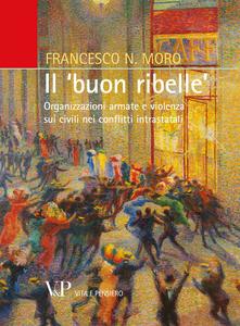 Libro Il «buon ribelle». Organizzazioni armate e violenza sui civili nei conflitti intrastatali Francesco N. Moro