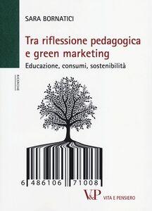 Libro Tra riflessione pedagogica e green marketing. Educazione, consumi, sostenibilità Sara Bornatici