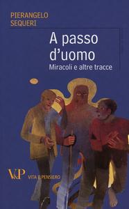 Libro A passo d'uomo. Miracoli e altre tracce Pierangelo Sequeri