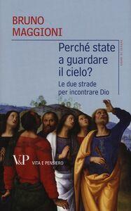 Libro Perché state a guardare il cielo? Le due strade per incontrare Dio Bruno Maggioni