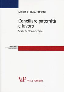 Foto Cover di Conciliare paternità e lavoro. Studi di casi aziendali, Libro di M. Letizia Bosoni, edito da Vita e Pensiero