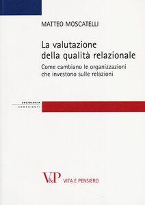 Libro La valutazione della qualità relazionale. Come cambiano le organizzazioni che investono sulle relazioni Matteo Moscatelli