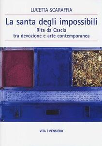 Libro La santa degli impossibili. Rita da Cascia tra devozione e arte contemporanea Lucetta Scaraffia