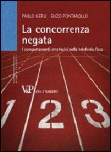 Libro La concorrenza negata. I comportamenti strategici nella telefonia fissa Paolo Gerli , Enzo Pontarollo