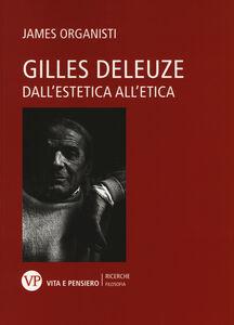 Libro Gilles Deleuze. Dall'estetica all'etica James Organisti