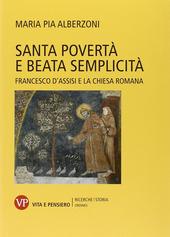 Santa povertà e beata semplicità. Francesco d'Assisi e la Chiesa romana