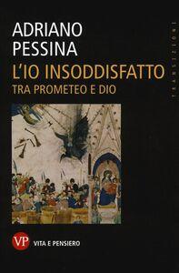 Libro L' io insoddisfatto. Tra Prometeo e Dio Adriano Pessina