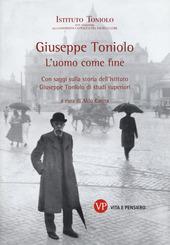 Giuseppe Toniolo. L'uomo come fine. Con saggi sulla storia dell'Istituto Giuseppe Toniolo di studi superiori