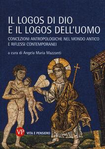 Libro Il logos di Dio e il logos dell'uomo. Concezioni antropologiche nel mondo antico e riflessi contemporanei