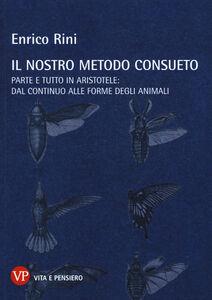 Libro Il nostro metodo consueto. Parte e tutto in Aristotele: dal continuo alle forme degli animali Enrico Rini