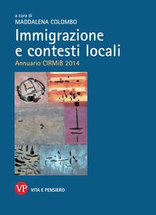 Immigrazione e contesti locali. Annuario CIRMiB 2014 - Maddalena Colombo - ebook