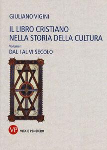 Foto Cover di Il libro cristiano nella storia della cultura. Vol. 1: Dal I al VI secolo., Libro di Giuliano Vigini, edito da Vita e Pensiero