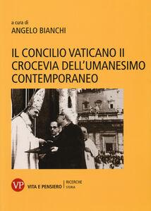 Libro Il Concilio Vaticano II crocevia dell'umanesimo contemporaneo
