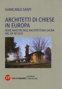Libro Architetti di chiese in Europa. Nove maestri dell'architettura sacra nel XX secolo Giancarlo Santi