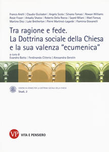 Tra ragione e fede. La dottrina sociale della Chiesa e la sua valenza «ecumenica». Atti del Convegno internazionale (Milano, 10-11 marzo 2014)