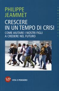 Libro Crescere in un tempo di crisi. Come aiutare i nostri figli a credere nel futuro Philippe Jeammet