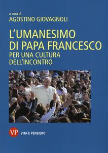 L' umanesimo di papa Francesco. Per una cultura dell'incontro