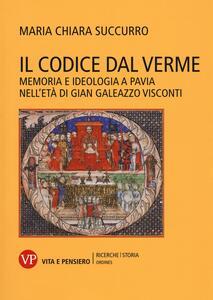 Il Codice dal Verme. Memoria e ideologia a Pavia nell'età di Gian Galeazzo Visconti - Maria Chiara Succurro - copertina