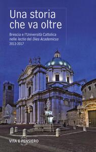Una storia che va oltre. Brescia e l'Università Cattolica nelle lectio del Dies Academicus 2013-2017