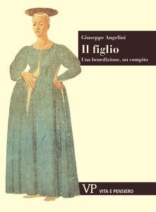 Foto Cover di Il figlio. Una benedizione, un compito, Libro di Giuseppe Angelini, edito da Vita e Pensiero