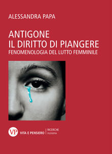 Antigone. Il diritto di piangere. Fenomenologia del lutto femminile.pdf