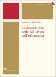 Libro La desuetudine delle XII tavole nell'età arcaica Lorenzo Franchini