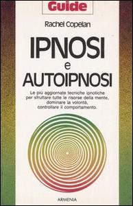 Libro Ipnosi e autoipnosi. Le più aggiornate tecniche ipnotiche per sfruttare tutte le risorse della mente, dominare la volontà, controllare il comportamento Rachel Copelan