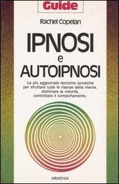 Ipnosi e autoipnosi. Le più aggiornate tecniche ipnotiche per sfruttare tutte le risorse della mente, dominare la volontà, controllare il comportamento