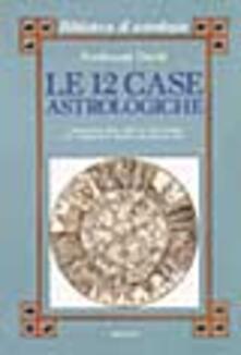 Le dodici case astrologiche. Il significato delle case nel tema natale e in relazione al transito dei pianeti lenti.pdf
