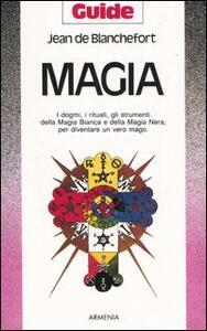 Magia. I dogmi, i rituali, gli strumenti della magia bianca e della magia nera per diventare un vero mago - Jean de Blanchefort - copertina