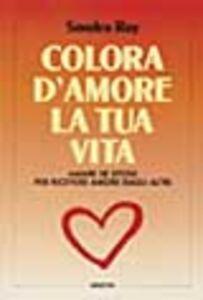 Foto Cover di Colora d'amore la tua vita. Amare se stessi per ricevere amore dagli altri, Libro di Sondra Ray, edito da Armenia