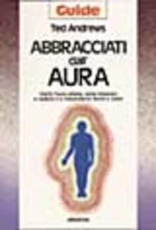 Mercatinidinataletorino.it Abbracciati dall'aura. Cos'è l'aura umana, come imparare a vederla e a interpretarne forme e colori Image