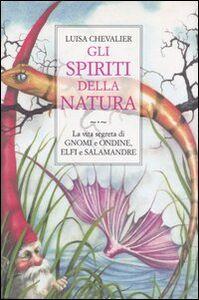 Libro Gli spiriti della natura. La vita segreta di gnomi e ondine, elfi e salamandre Luisa Chevalier