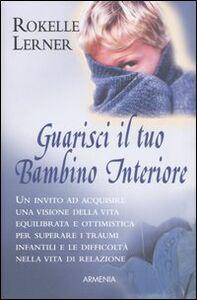 Foto Cover di Guarisci il tuo bambino interiore, Libro di Rokelle Lerner, edito da Armenia