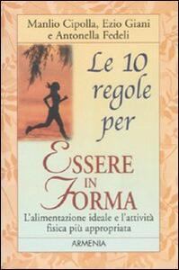 Le dieci regole per essere in forma - Manlio I. Cipolla,Ezio Giani,Antonella Fedeli - 2