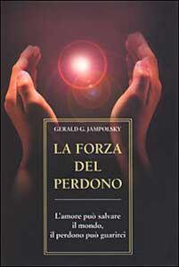 Libro La forza del perdono. L'amore può salvare il mondo, il perdono può guarirci Gerald G. Jampolsky