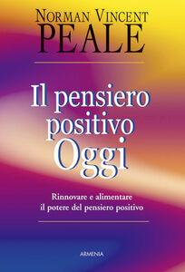 Foto Cover di Il pensiero positivo oggi. Rinnovare e alimentare il potere del pensiero positivo, Libro di Norman V. Peale, edito da Armenia
